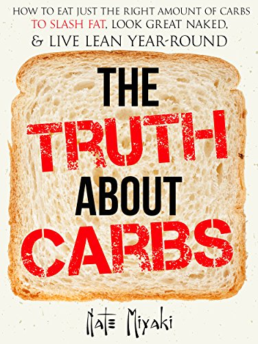 The Truth about Carbs: How to Eat Just the Right Amount of Carbs to Slash Fat, Look Great Naked, & Live Lean Year-Round by Nate Miyaki