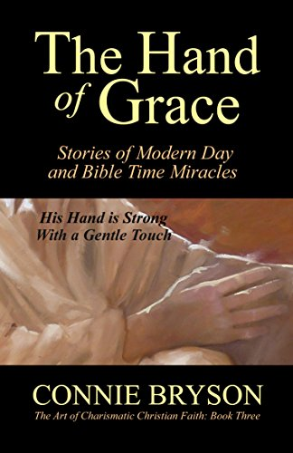 The Hand of Grace: Stories of Modern Day and Bible Time Miracles (The Art of Charismatic Christian Faith Book 3) by Connie Bryson