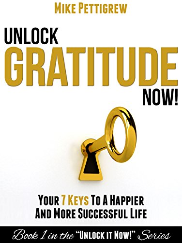 Unlock Gratitude Now!: Your 7 Keys to a Happier and More Successful Life (Unlock It Now! Book 1) by Mike Pettigrew