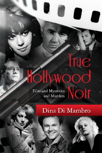 True Hollywood Noir: Filmland Mysteries and Murders by Dina Di Mambro