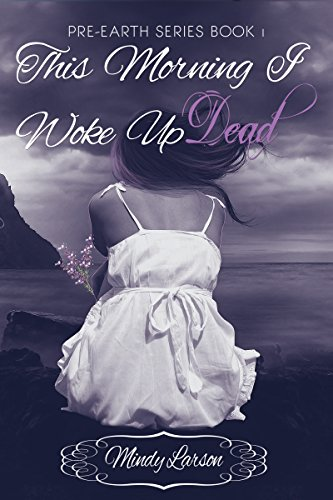 This Morning I Woke Up Dead: Book 1 of the Pre-Earth Series by Mindy Larson
