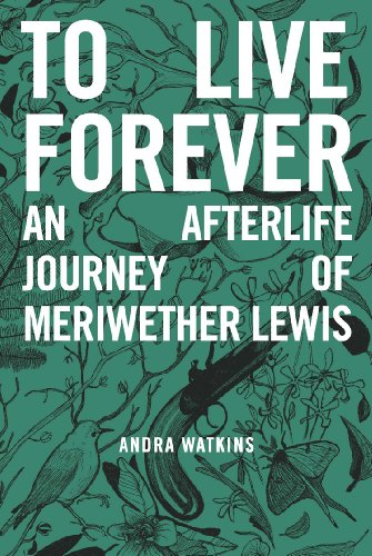 To Live Forever: An Afterlife Journey of Meriwether Lewis by Andra Watkins