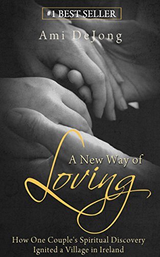 A New Way of Loving: How One Couple's Spiritual Discovery Ignites a Village in Ireland by Ami DeJong
