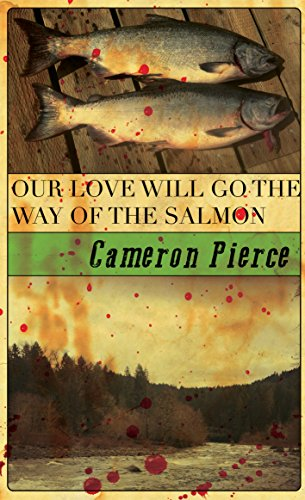 Our Love Will Go the Way of the Salmon by Cameron Pierce