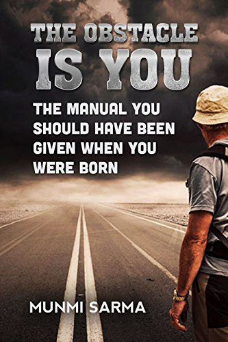 THE OBSTACLE IS YOU: The Manual You Should Have Been Given When You Were Born (How to Love Yourself Book 1) by Munmi Sarma