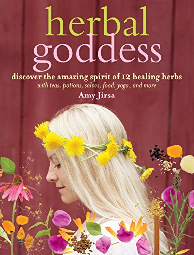 Herbal Goddess: Discover the Amazing Spirit of 12 Healing Herbs with Teas, Potions, Salves, Food, Yoga, and More by Amy Jirsa