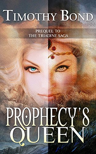 Prophecy's Queen: An Epic Fantasy: Prequel to The Triadine Saga by Timothy Bond