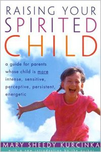 Raising Your Spirited Child: A Guide for Parents Whose Child Is More by Mary Sheedy Kurcinka
