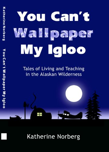 YOU CAN'T WALLPAPER MY IGLOO: Tales of Living and Teaching in the Alaskan Wilderness by Katherine Norberg