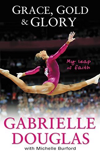 Grace, Gold, and Glory My Leap of Faith by Gabrielle Douglas