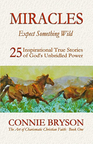 MIRACLES - Expect Something Wild: 25 Inspirational True Stories of God's Unbridled Power (The Art of Charismatic Christian Faith Series Book 1) by Connie Bryson