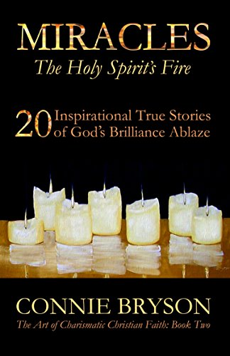MIRACLES - The Holy Spirit's Fire: 20 Inspirational True Stories of God's Brilliance Ablaze (The Art of Charismatic Christian Faith) by Connie Bryson
