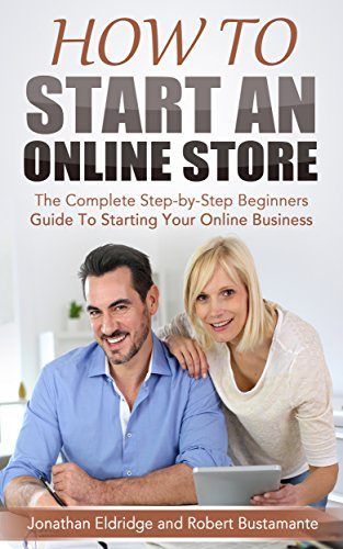 How To Start an Online Store: The Complete Step-by-Step Beginners Guide To Starting Your Online Business by Jonathan Eldridge