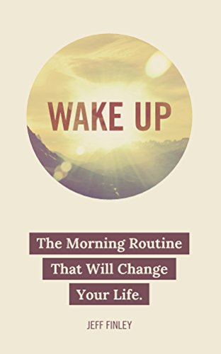 Wake Up: The Morning Routine That Will Change Your Life by Jeff Finley