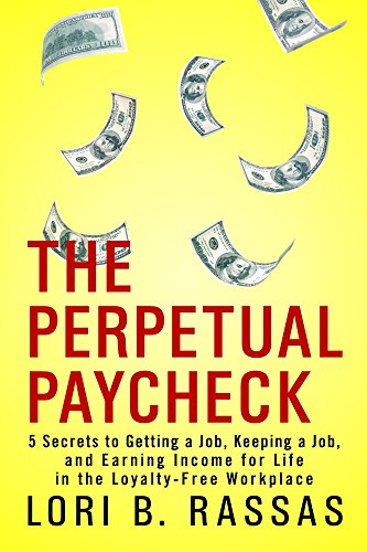 The Perpetual Paycheck: 5 Secrets to Getting a Job, Keeping a Job, and Earning Income for Life in the Loyalty-Free Workplace by Lori B. Rassas