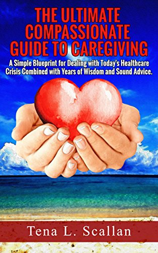 The Ultimate Guide to Compassionate Caregiving by Tena Scallan