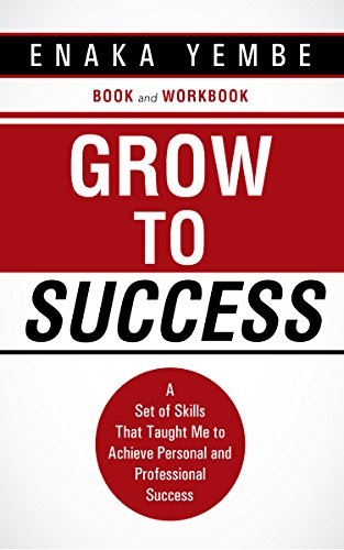 Grow to Success: A Set of Skills That Taught Me to Achieve Personal and Professional Success by Enaka Yembe