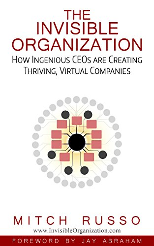 The Invisible Organization: How Ingenious CEOs Are Creating Thriving, Virtual Companies by Mitch Russo