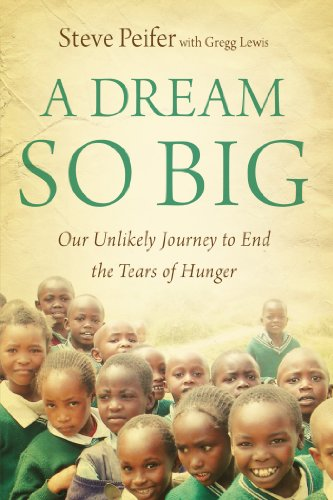 A Dream So Big: Our Unlikely Journey to End the Tears of Hunger by Steve Peifer