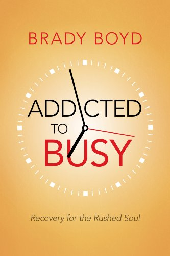 Addicted to Busy: Recovery for the Rushed Soul by Brady Boyd