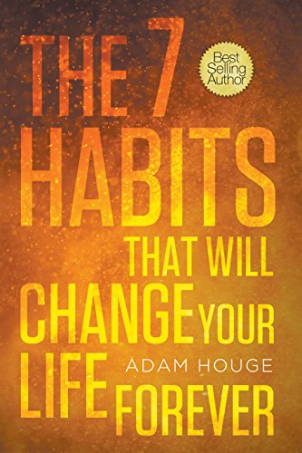 The 7 Habits That Will Change Your Life Forever by Adam Houge