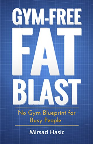 Gym-Free Fat Blast - No Gym Blueprint for Busy People by Mirsad Hasic