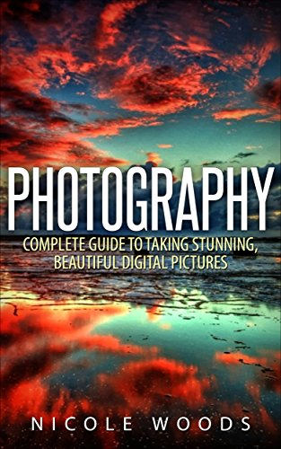 Photography: Complete Guide to Taking Stunning,Beautiful Digital Pictures (photography, stunning digital, great pictures, digital photography, portrait ... landscape photography, good pictures) by Nicole Woods