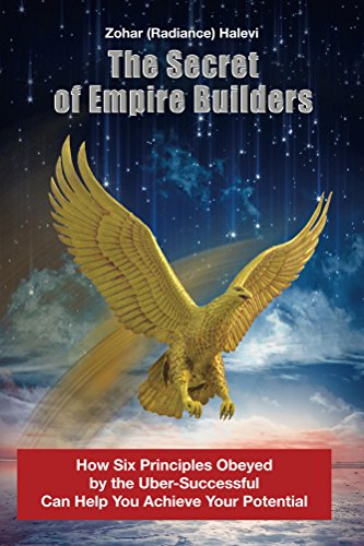 The Secret of Empire Builders: How Six Principles Obeyed by the Uber-Successful Can Help You Achieve Your Potential by Zohar Halevi