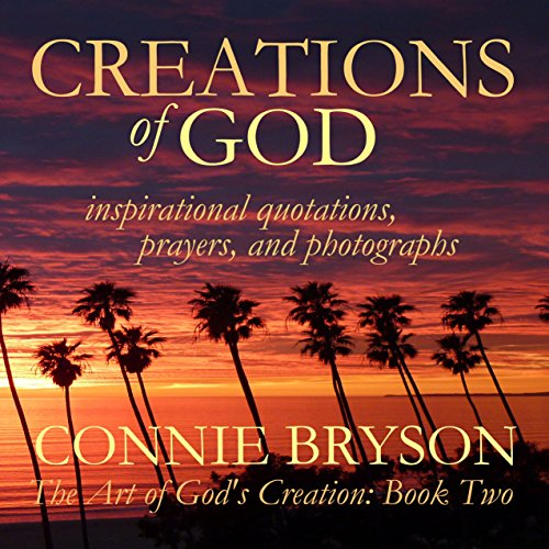 CREATIONS of GOD: inspirational quotations, prayers, and photographs (The Art of God's Creation Series Book 2) by Connie Bryson