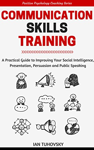 Communication Skills Training: A Practical Guide to Improving Your Social Intelligence, Presentation, Persuasion and Public Speaking (Positive Psychology Coaching Series Book 9) by Ian Tuhovsky