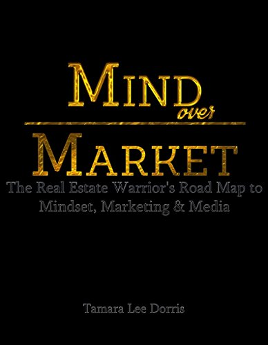 Mind Over Market: The Real Estate Warrior's Road Map to Mindset, Marketing & Media by Tamara Lee Dorris