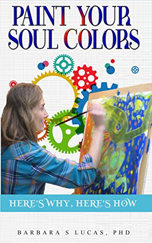 Paint Your Soul Colors: here's why, here's how by Barbara S Lucas