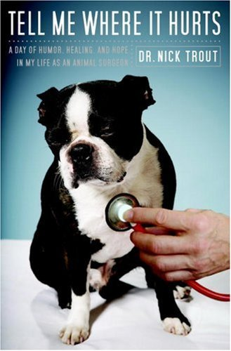 Tell Me Where It Hurts: A Day of Humor, Healing, and Hope in My Life as an Animal Surgeon by Nick Trout