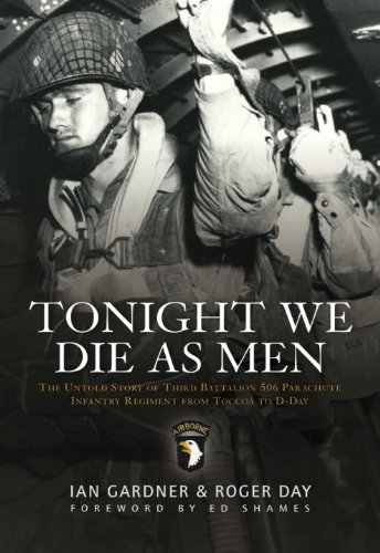 Tonight We Die As Men: The Untold Story of Third Batallion 506 Parachute Infantry Regiment from Toccoa to D-D (General Military) by Ian Gardner