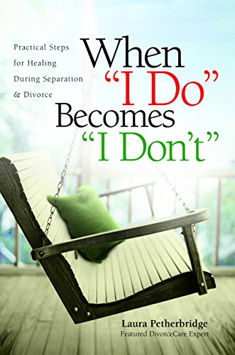 "When ""I Do"" Becomes ""I Don't"": Practical Steps for Healing During Separation & Divorce by Laura Petherbridge"