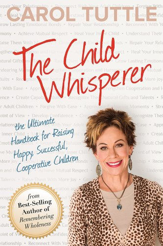 The Child Whisperer: The Ultimate Handbook for Raising Happy, Successful, Cooperative Children by Carol Tuttle