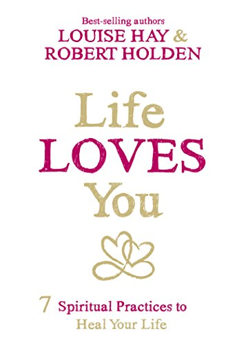 Life Loves You: 7 Spiritual Practices to Heal Your Life by Robert Holden