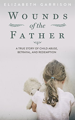 Wounds of the Father: A True Story of Child Abuse, Betrayal, and Redemption by Elizabeth Garrison