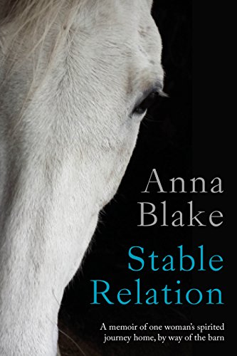 Stable Relation: A Memoir of One Woman's Spirited Journey Home, by Way of the Barn by Anna Blake