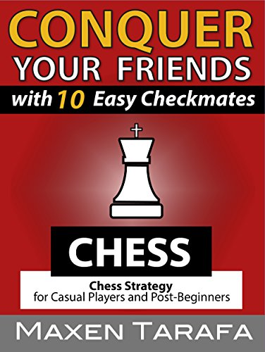 Chess: Conquer your Friends with 10 Easy Checkmates: Chess Strategy for Casual Players and Post-Beginners by Maxen Tarafa