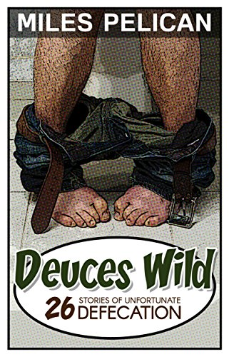 Deuces Wild: 26 Stories of Unfortunate Defecation by Miles Pelican