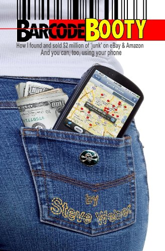 Barcode Booty: How I found and sold $2 million of 'junk' on eBay and Amazon, And you can, too, using your phone by Steve Weber