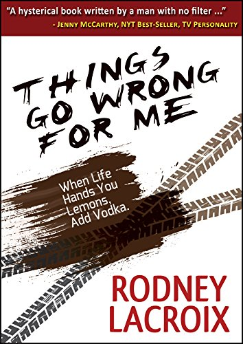 Things Go Wrong For Me (when life hands you lemons, add vodka) by Rodney Lacroix