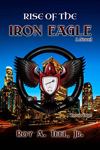Rise of The Iron Eagle (The Iron Eagle Series Book 1) by Roy A. Teel Jr.