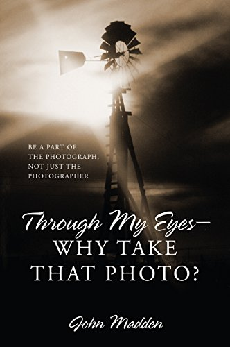 Through My Eyes - Why Take That Photo?: Be A Part Of The Photograph, Not Just The Photographer by John Madden