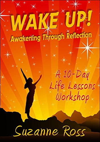 Wake Up! Awakening Through Reflection: A 10-Day Life Lessons Workshop by Suzanne Ross