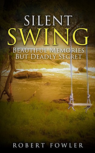 Silent Swing; A Romantic Suspense Of Beautiful Memories But A Deadly Secret by Robert Fowler