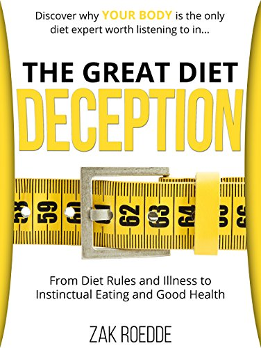 The Great Diet Deception: From Diet Rules and Illness to Instinctual Eating and Good Health by Zak Roedde