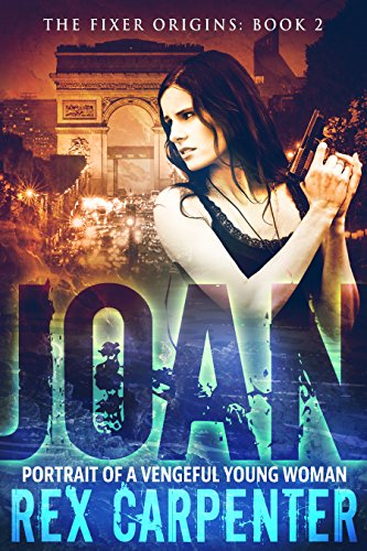 Joan: Portrait of a Vengeful Young Woman: The Fixer Origins: Book 2 by Rex Carpenter