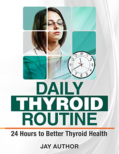 Daily Thyroid Routine: 24 Hours To Better Thyroid Health by Jay Author